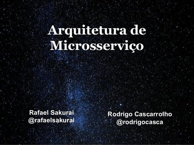 Arquitetura de Microsserviço Rafael Sakurai @rafaelsakurai Rodrigo Cascarrolho @rodrigocasca
