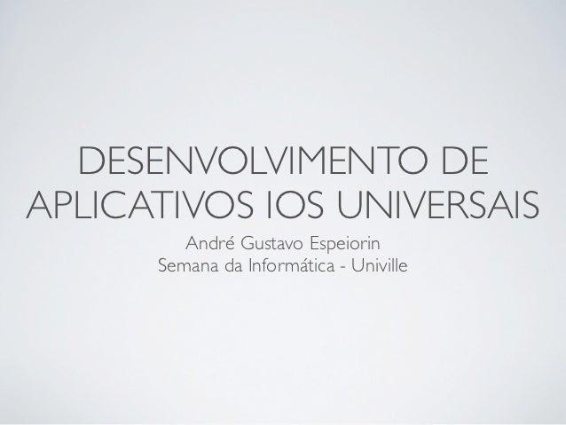 DESENVOLVIMENTO DEAPLICATIVOS IOS UNIVERSAIS         André Gustavo Espeiorin      Semana da Informática - Univille
