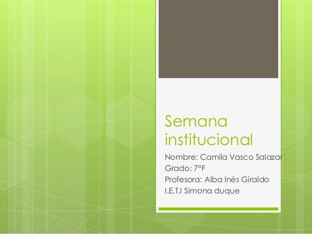 Semana institucional Nombre: Camila Vasco Salazar Grado: 7°F Profesora: Alba Inés Giraldo I.E.T.I Simona duque