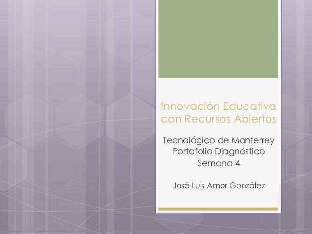Innovación Educativa con Recursos Abiertos Tecnológico de Monterrey Portafolio Diagnóstico Semana 4 José Luis Amor González
