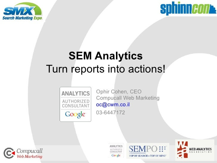 SEM Analytics Turn reports into actions! Ophir Cohen, CEO Compucall Web Marketing [email_address] 03-6447172