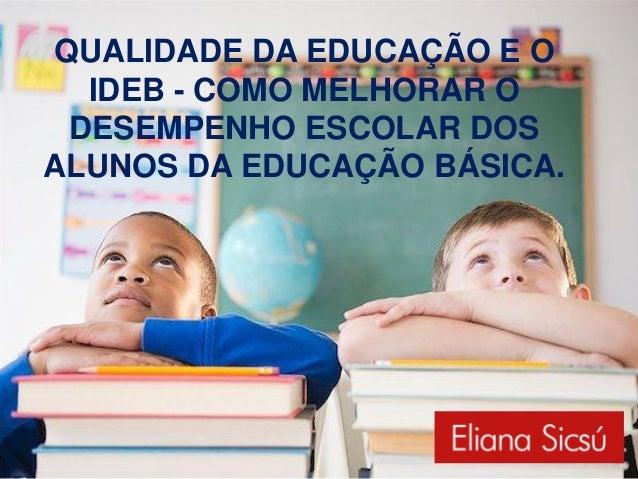 QUALIDADE DA EDUCAÇÃO E O  IDEB - COMO MELHORAR O DESEMPENHO ESCOLAR DOSALUNOS DA EDUCAÇÃO BÁSICA.