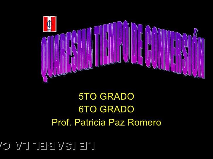 5TO GRADO 6TO GRADO Prof. Patricia Paz Romero QUARESMA TIEMPO DE CONVERSIÓN I.E ISABEL LA CATOLICA