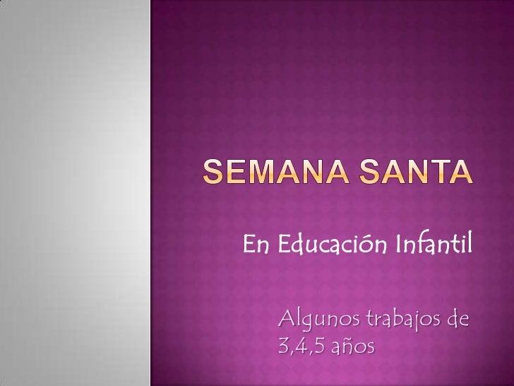 SEMANA sANTA<br />En Educación Infantil<br />Algunos trabajos de 3,4,5 años<br />