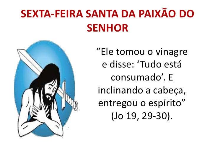 """SEXTA-FEIRA SANTA DA PAIXÃO DO            SENHOR             """"Ele tomou o vinagre              e disse: 'Tudo está        ..."""