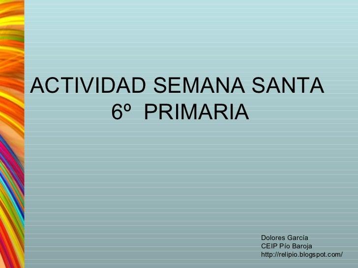ACTIVIDAD SEMANA SANTA       6º PRIMARIA                 Dolores García                 CEIP Pío Baroja                 ht...