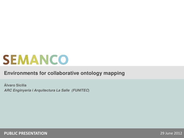 Environments for collaborative ontology mappingÁlvaro SiciliaARC Enginyeria i Arquitectura La Salle (FUNITEC)PUBLIC PRESEN...
