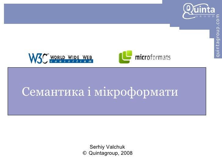 Семантика і мікроформати <ul><ul><li>Serhiy Valchuk </li></ul></ul><ul><ul><li>©  Quintagroup, 2008 </li></ul></ul>