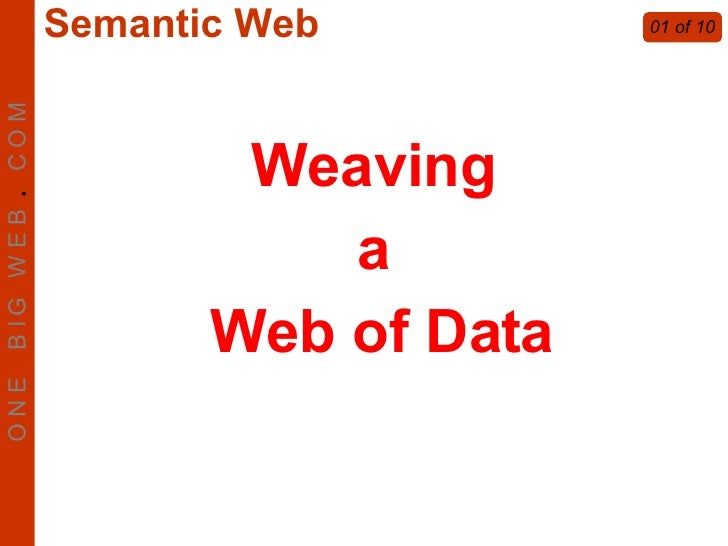 Weaving  a  Web of Data 01 of 10 O N E  B I G  W E B  .   C O M Semantic Web