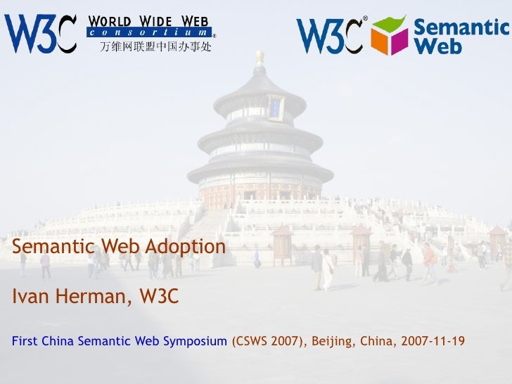 Semantic Web Adoption Ivan Herman, W3C First China Semantic Web Symposium  (CSWS 2007), Beijing, China, 2007-11-19