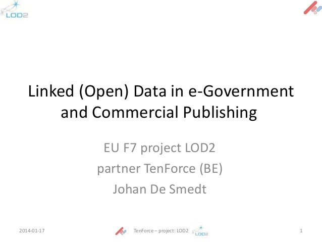 Linked (Open) Data in e-Government and Commercial Publishing EU F7 project LOD2 partner TenForce (BE) Johan De Smedt 2014-...