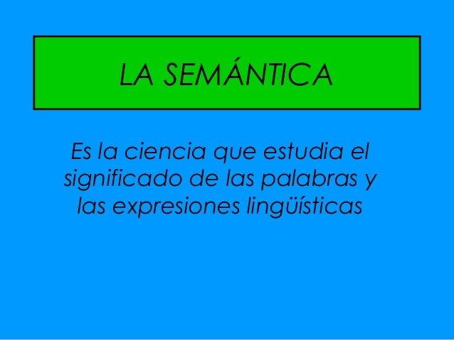 LA SEMÁNTICA Es la ciencia que estudia elsignificado de las palabras y  las expresiones lingüísticas