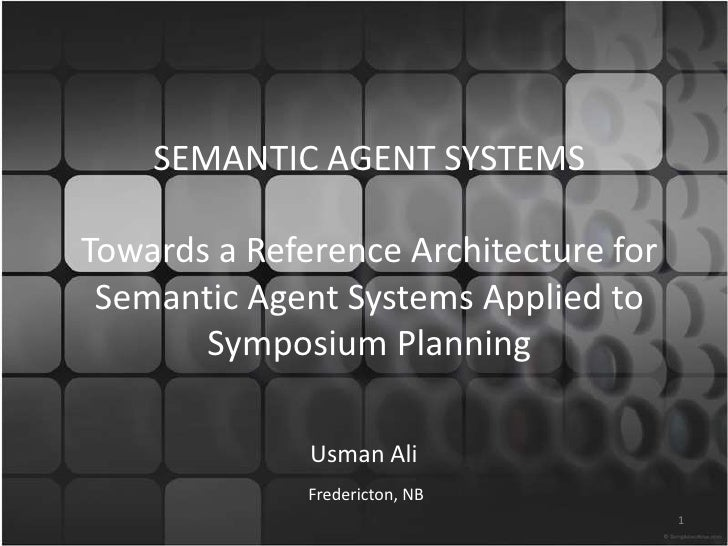 SEMANTIC AGENT SYSTEMSTowards a Reference Architecture for Semantic Agent Systems Applied to Symposium Planning<br />Usman...