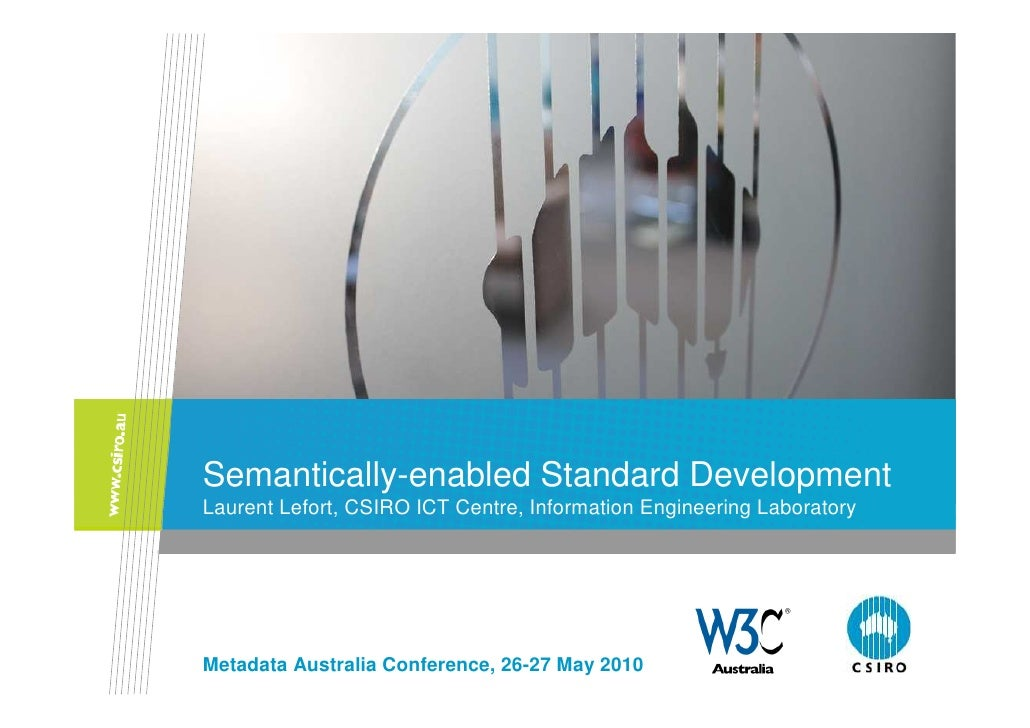 Semantically-enabled Standard Development Laurent Lefort, CSIRO ICT Centre, Information Engineering Laboratory     Metadat...