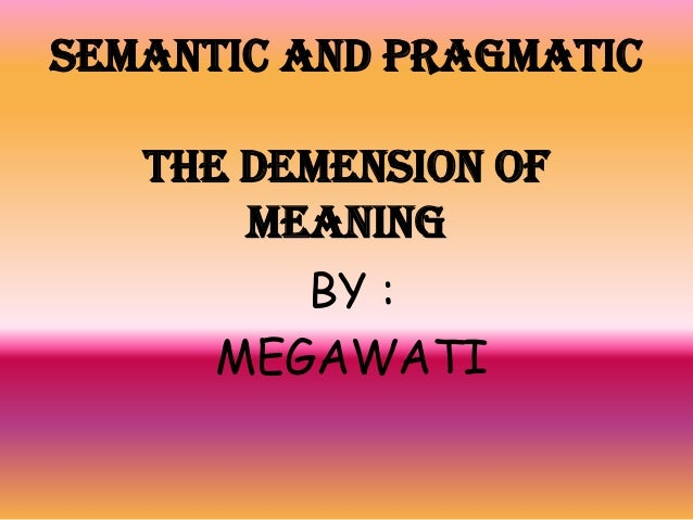 SEMANTIC AND PRAGMATIC THE DEMENSION OF MEANING BY : MEGAWATI