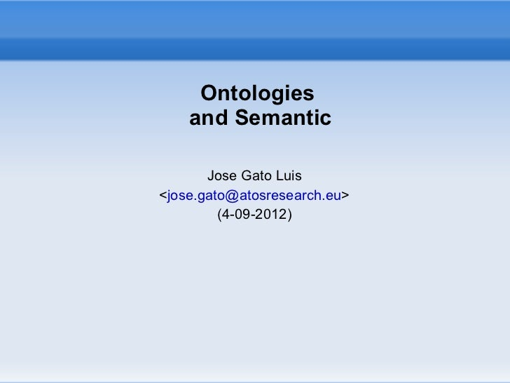Ontologies    and Semantic       Jose Gato Luis<jose.gato@atosresearch.eu>         (4-09-2012)