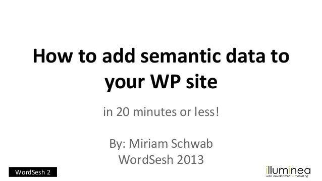 How to add semantic data to your WP site in 20 minutes or less! By: Miriam Schwab WordSesh 2013 WordSesh 2