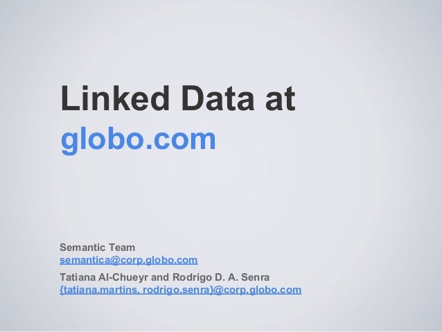 Linked Data at Semantic Team semantica@corp.globo.com Tatiana Al-Chueyr and Rodrigo D. A. Senra {tatiana.martins, rodrigo....