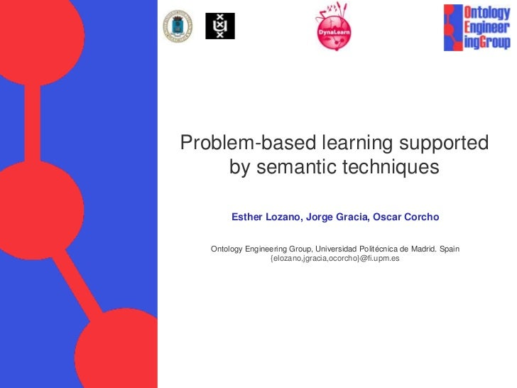 Problem-based learning supported     by semantic techniques        Esther Lozano, Jorge Gracia, Oscar Corcho   Ontology En...