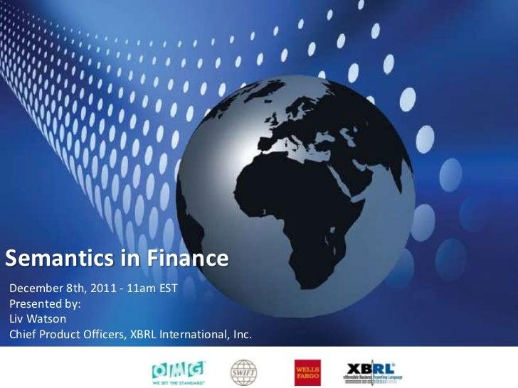 Semantics in FinanceDecember 8th, 2011 - 11am ESTPresented by:Liv WatsonChief Product Officers, XBRL International, Inc.