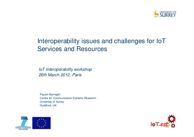 Interoperability issues and challenges for IoTServices and ResourcesPayam BarnaghiCentre for Communication Systems Researc...