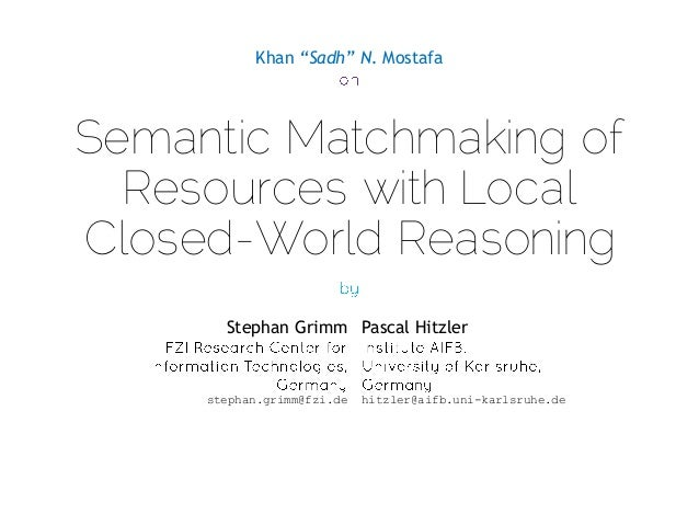 "Khan ""Sadh"" N. Mostafa  Semantic Matchmaking of Resources with Local Closed-World Reasoning Stephan Grimm Pascal Hitzler  ..."