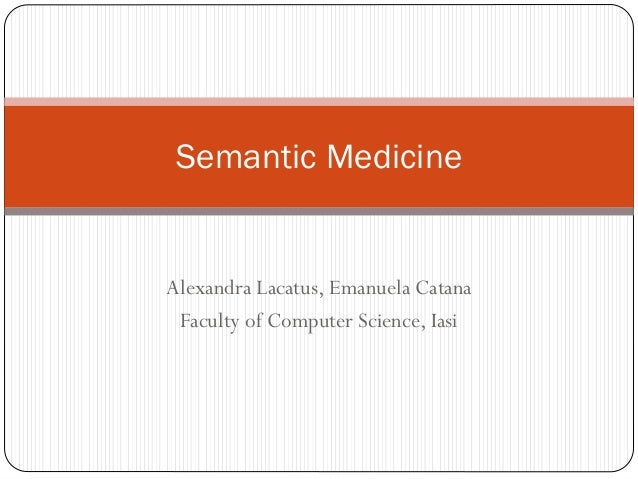 Semantic Medicine  Alexandra Lacatus, Emanuela Catana Faculty of Computer Science, Iasi