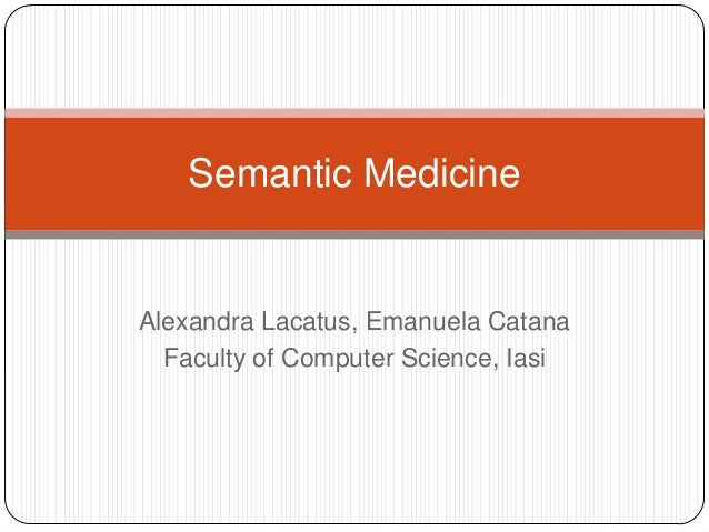 Semantic Medicine  Alexandra Lacatus, Emanuela Catana Faculty of Computer Science, Iasi