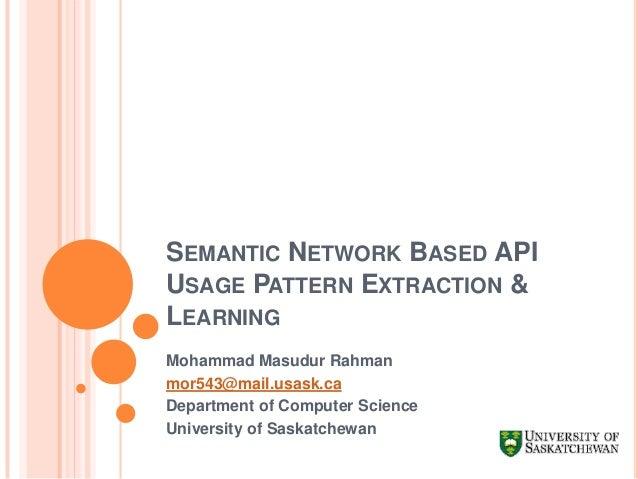 SEMANTIC NETWORK BASED API USAGE PATTERN EXTRACTION & LEARNING Mohammad Masudur Rahman mor543@mail.usask.ca Department of ...