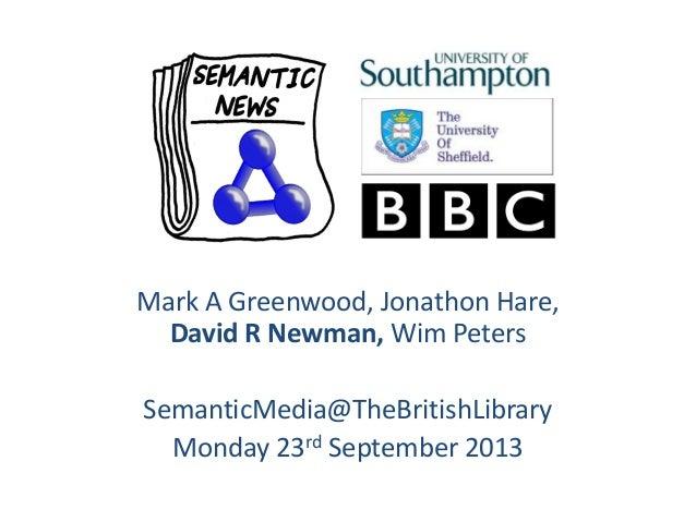 Mark A Greenwood, Jonathon Hare, David R Newman, Wim Peters SemanticMedia@TheBritishLibrary Monday 23rd September 2013
