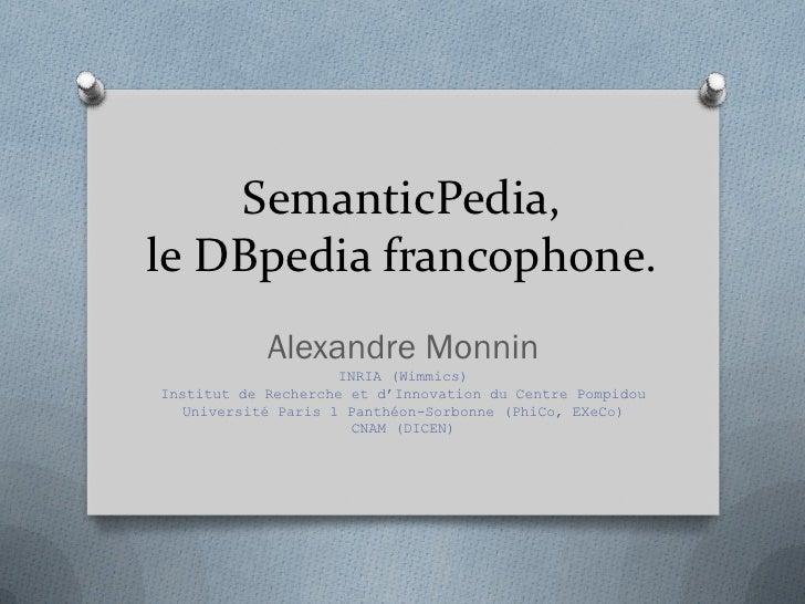 SemanticPedia,le DBpedia francophone.            Alexandre Monnin                     INRIA (Wimmics)Institut de Recherche...