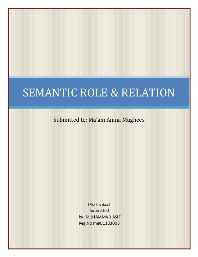 SEMANTIC ROLE & RELATION Submitted to: Ma'am Amna Mughees [Pick the date] Submitted by: MUHAMMAD ASIF Reg.No met01103008