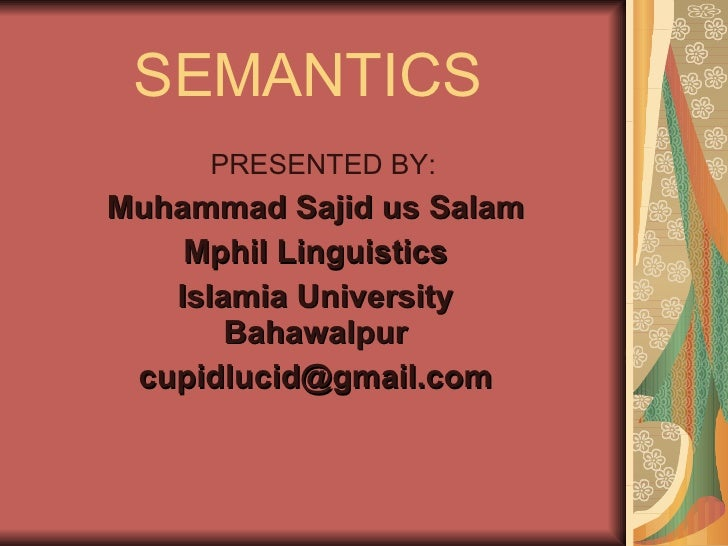 SEMANTICS PRESENTED BY: Muhammad Sajid us Salam Mphil Linguistics Islamia University Bahawalpur [email_address]