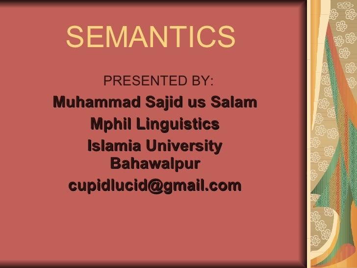 SEMANTICS PRESENTED BY: Muhammad Sajid us Salam Mphil Linguistics Islamia University Bahawalpur [email_address]