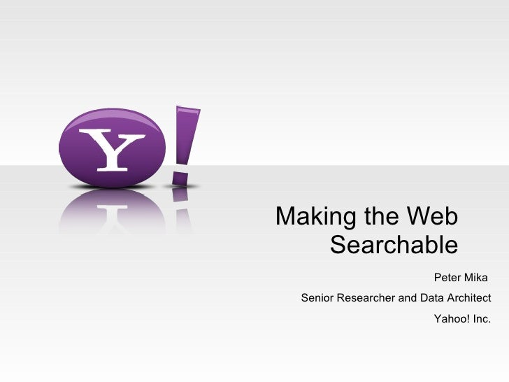 Making the Web Searchable Peter Mika  Senior Researcher and Data Architect Yahoo! Inc.