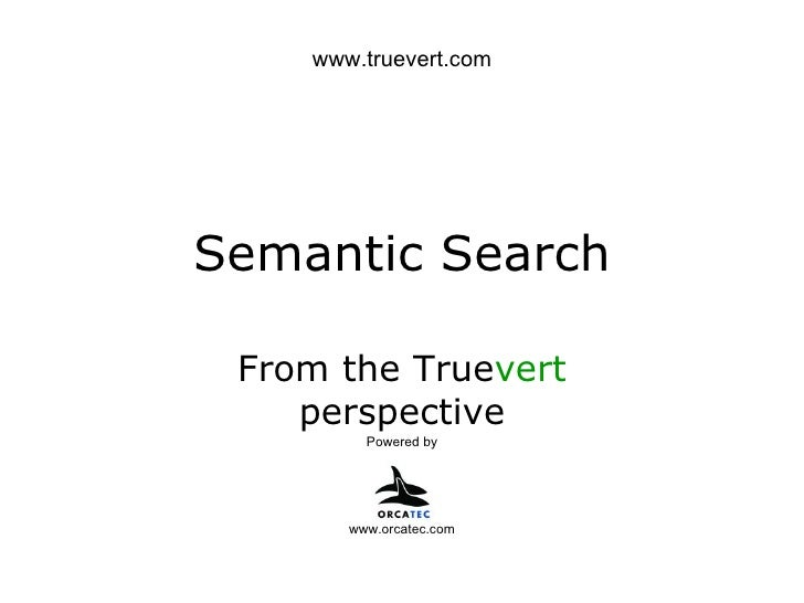 Semantic Search From the True vert  perspective Powered by www.orcatec.com www.truevert.com