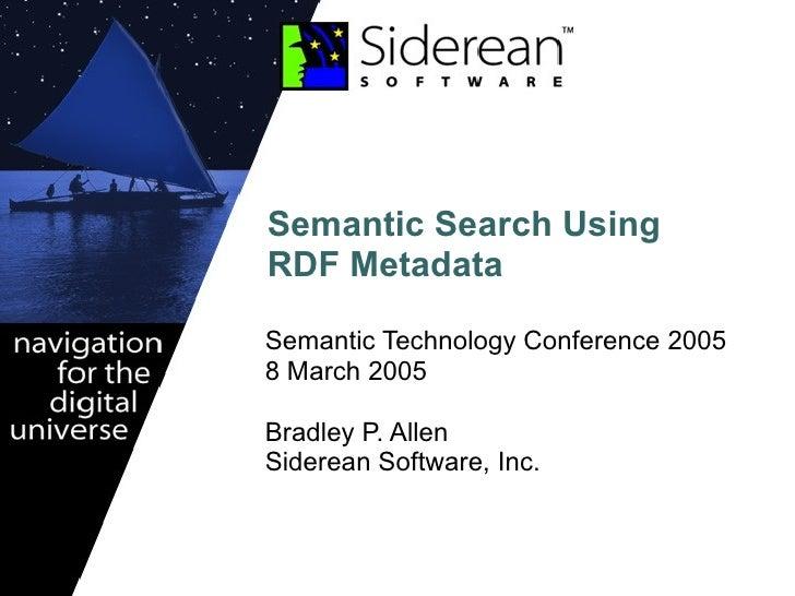 Semantic Search Using RDF Metadata Semantic Technology Conference 2005  8 March 2005 Bradley P. Allen Siderean Software, I...