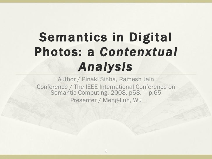 Semantics in Digital Photos: a  Contenxtual Analysis Author / Pinaki Sinha, Ramesh Jain Conference / The IEEE Internationa...