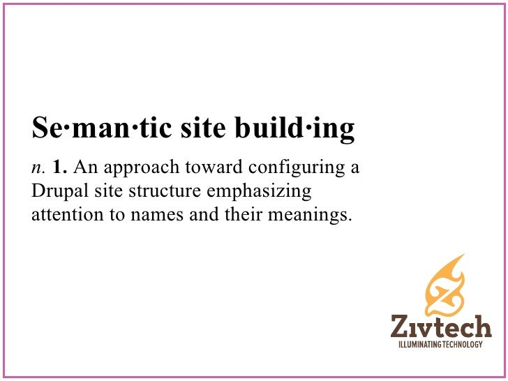 Se·man·tic site build·ingn. 1. An approach toward configuring aDrupal site structure emphasizingattention to names and the...