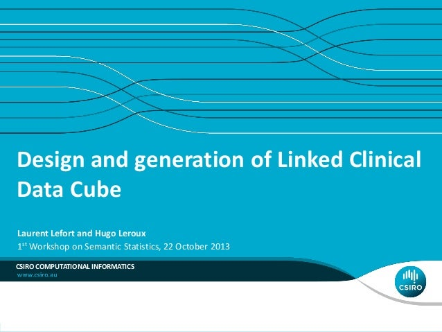 Design and generation of Linked Clinical Data Cube Laurent Lefort and Hugo Leroux 1st Workshop on Semantic Statistics, 22 ...