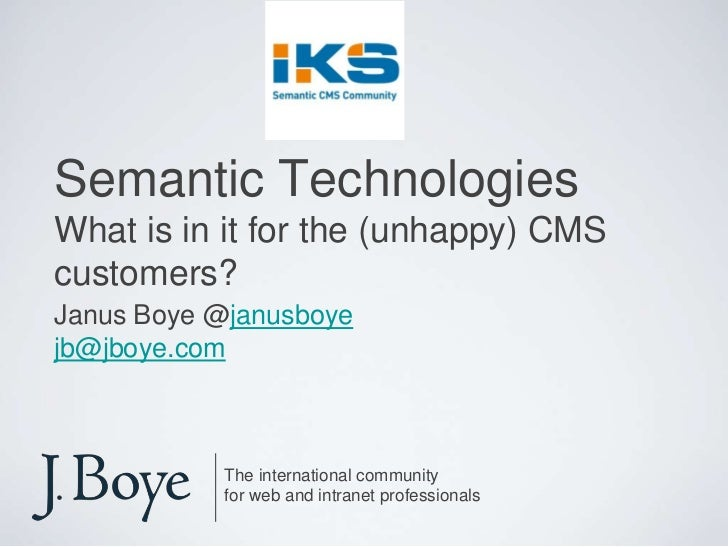 Semantic TechnologiesWhat is in it for the (unhappy) CMS customers?<br />Janus Boye @janusboye<br />jb@jboye.com<br />The ...