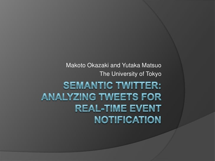 Semantic Twitter:Analyzing Tweets for Real-time Event Notification<br />Makoto Okazaki and Yutaka Matsuo<br />The Universi...