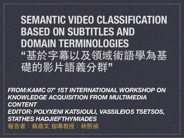 "SEMANTIC VIDEO CLASSIFICATION BASED ON SUBTITLES AND DOMAIN TERMINOLOGIES ""基於字幕以及領域術語學為基 礎的影⽚片語義分群"" FROM:KAMC 07' 1ST INTE..."