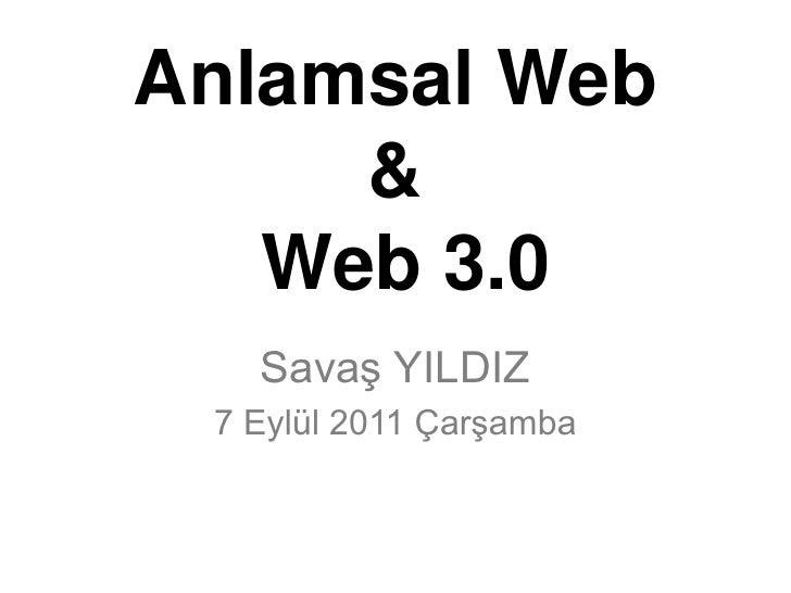 Anlamsal Web &  Web 3.0<br />Savaş YILDIZ<br />7 Eylül 2011 Çarşamba<br />