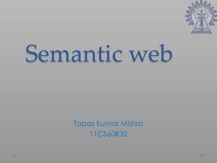 Semantic web   Tapas Kumar Mishra       11CS60R32                        1