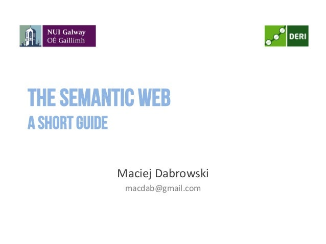 The Semantic Weba short guide Maciej Dabrowski macdab@gmail.com