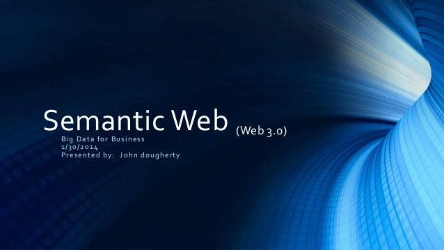 Semantic Web (Web 3.0) Big Data for Business 1/30/2014 Presented by: John dougherty