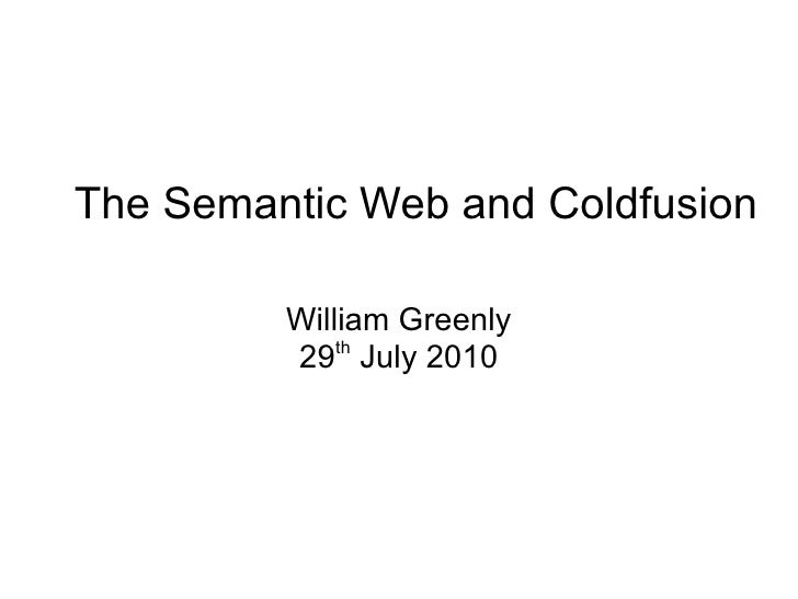 The Semantic Web and Coldfusion William Greenly 29 th  July 2010