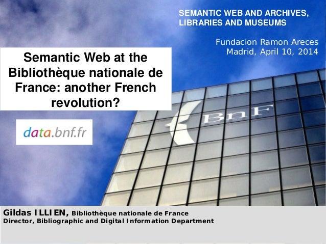 Gildas ILLIEN, Bibliothèque nationale de France Director, Bibliographic and Digital Information Department SEMANTIC WEB AN...