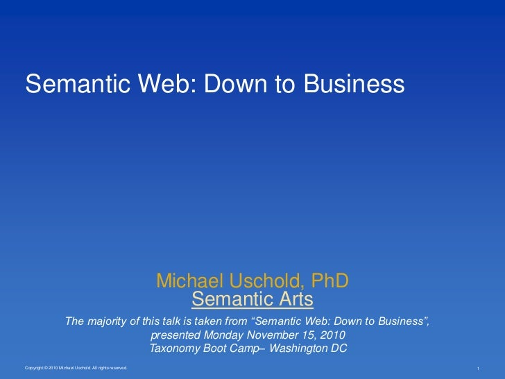 Copyright © 2010 Michael Uschold. All rights reserved.<br />Semantic Web: Down to Business<br />Michael Uschold, PhD<br />...